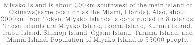 Miyako Island is about 300km southwest of the main island of Okinawa(same position as the Miami, Florida). Also, about 2000km from Tokyo. Miyako Islands is constructed in 8 islands.These islands are Miyako Island, Ikema Island, Kurima Island, Irabu Island, Shimoji Island, Ogami Island, Tarama Island, and Minna Island. Population of Miyako Island is 55000 people.